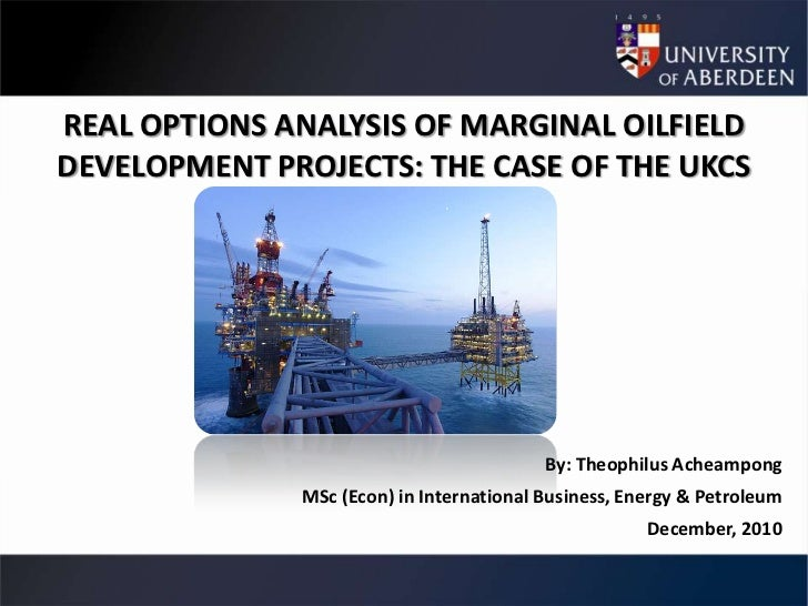 REAL OPTIONS ANALYSIS OF MARGINAL OILFIELDDEVELOPMENT PROJECTS: THE CASE OF THE UKCS                                      ...