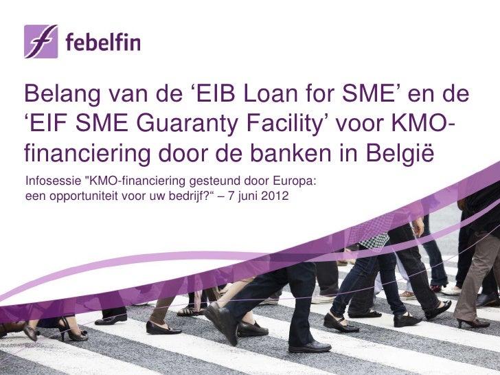 Belang van de 'EIB Loan for SME' en de'EIF SME Guaranty Facility' voor KMO-financiering door de banken in BelgiëInfosessie...