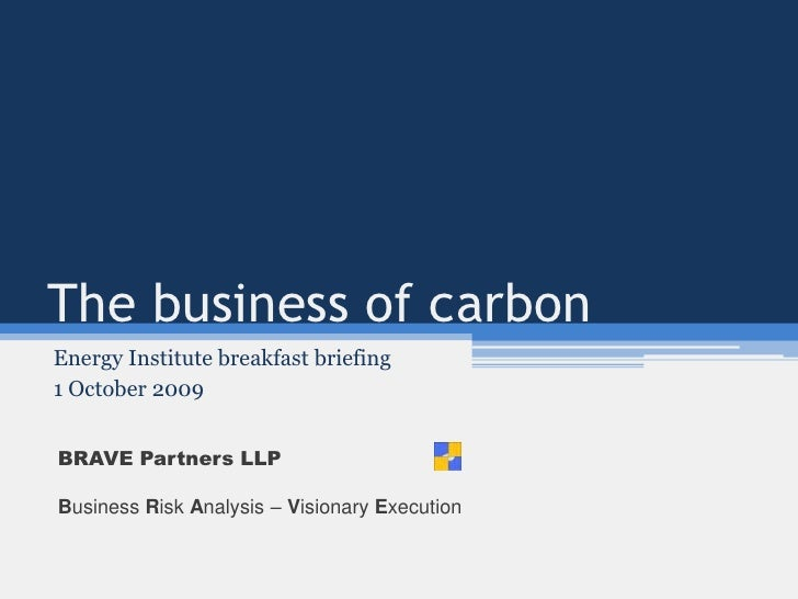 The business of carbon<br />Energy Institute breakfast briefing<br />1 October 2009<br />BRAVE Partners LLP<br />Business ...