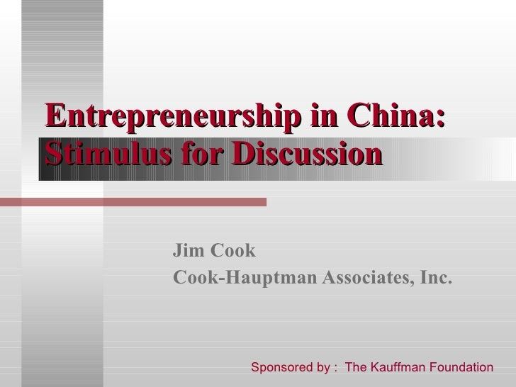 Entrepreneurship in China: Stimulus for Discussion Jim Cook Cook-Hauptman Associates, Inc. Sponsored by :  The Kauffman Fo...