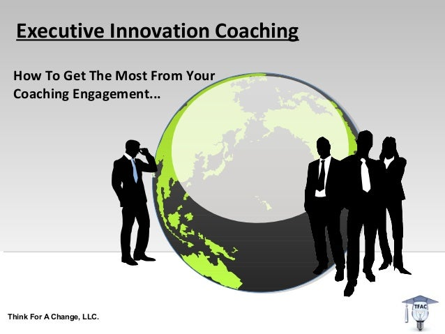Executive Innovation Coaching How To Get The Most From Your Coaching Engagement...Think For A Change, LLC.
