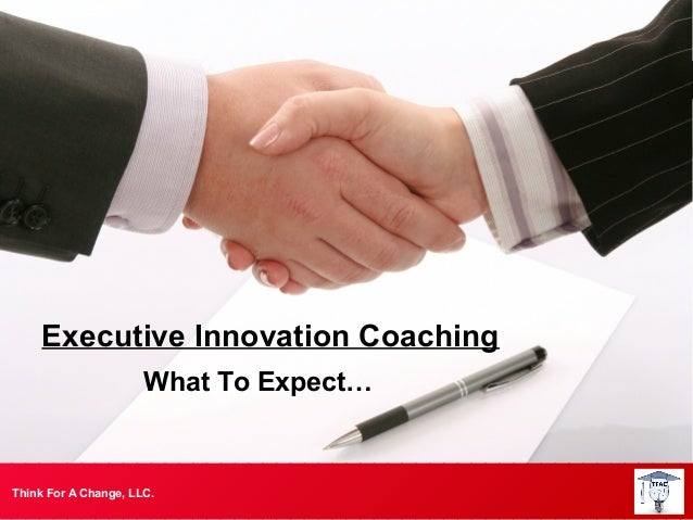 Executive Innovation Coaching                      What To Expect…Think For A Change, LLC.