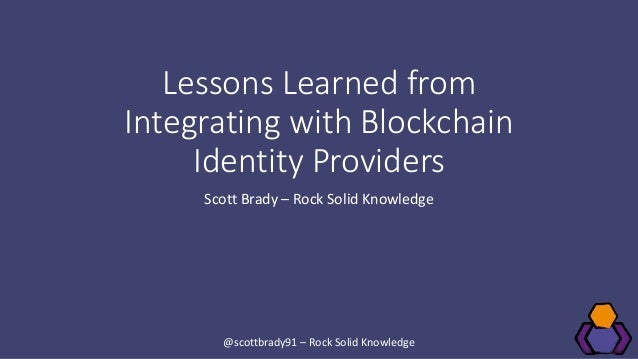 Lessons Learned from Integrating with Blockchain Identity Providers Scott Brady – Rock Solid Knowledge @scottbrady91 – Roc...