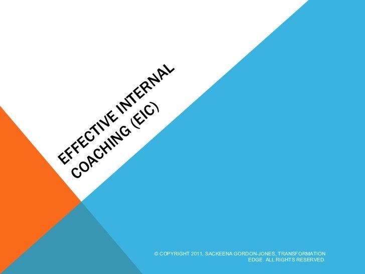 EFFECTIVE INTERNAL COACHING (EIC) © COPYRIGHT 2011, SACKEENA GORDON-JONES, TRANSFORMATION EDGE. ALL RIGHTS RESERVED.