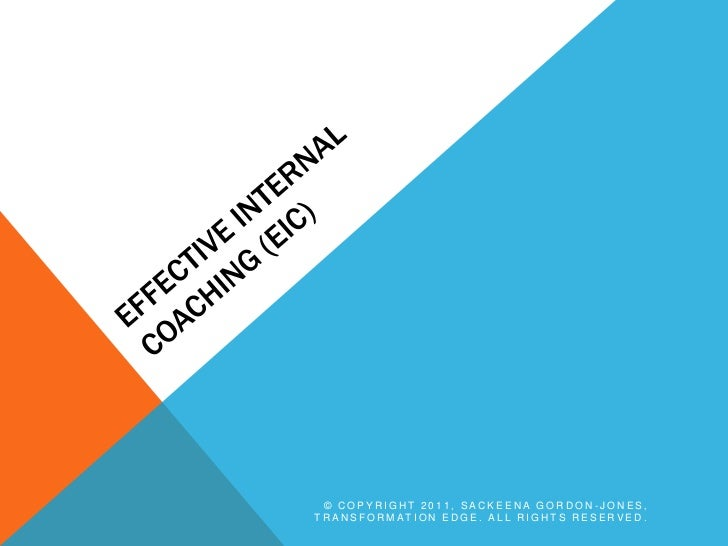 Effective Internal Coaching (EIC)<br />© Copyright 2011, Sackeena Gordon-Jones, Transformation Edge. All rights reserved.<...