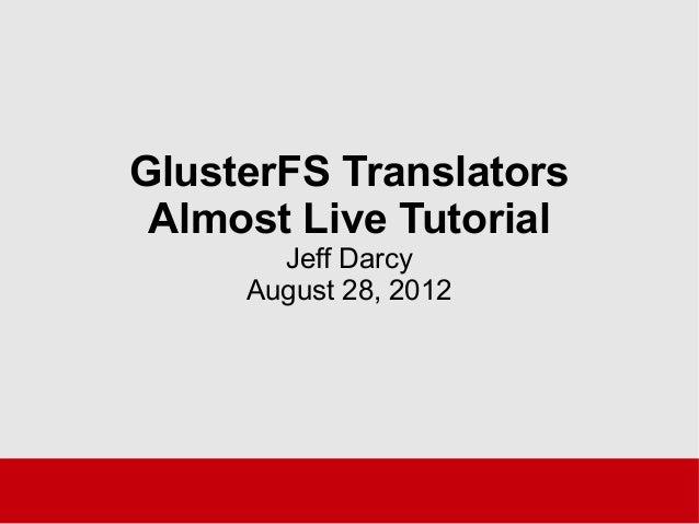 GlusterFS Translators Almost Live Tutorial Jeff Darcy August 28, 2012
