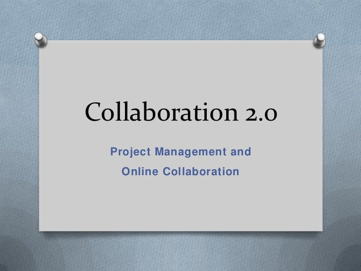 Collaboration 2.0  Project Management and   Online Collaboration
