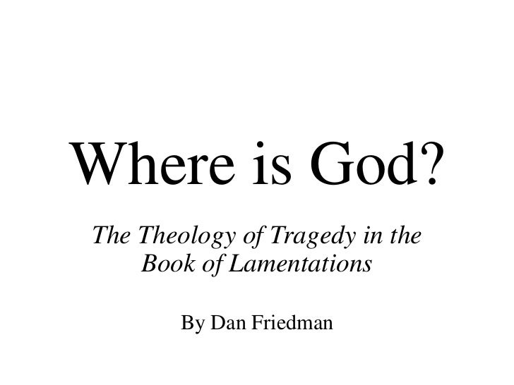 Where is God?The Theology of Tragedy in the    Book of Lamentations        By Dan Friedman