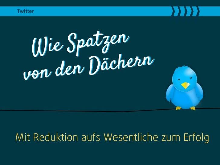 Twitter   W ie Spat zen        en Däch ern  von dMit Reduktion aufs Wesentliche zum Erfolg