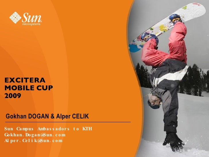 EXCITERA MOBILE CUP  2009 <ul><li>Gokhan DOGAN & Alper CELIK </li></ul>Sun Campus Ambassadors to KTH [email_address] [emai...