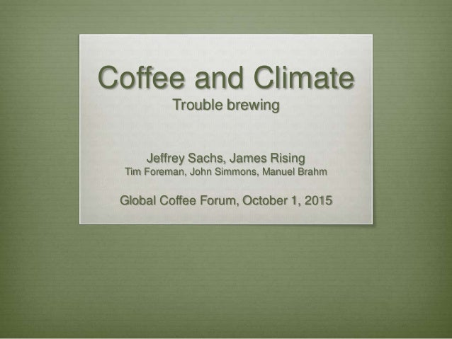 Coffee and Climate Trouble brewing Jeffrey Sachs, James Rising Tim Foreman, John Simmons, Manuel Brahm Global Coffee Forum...