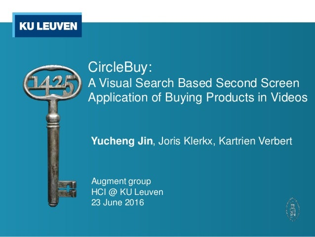CircleBuy: A Visual Search Based Second Screen Application of Buying Products in Videos Yucheng Jin, Joris Klerkx, Kartrie...