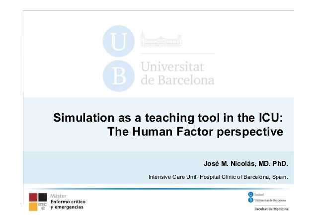 Simulation as a teaching tool in the ICU:  The Human Factor perspective  José M. Nicolás, MD. PhD.  Intensive Care Unit. H...