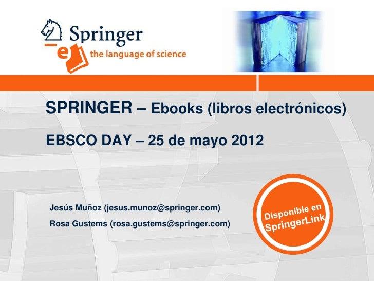 SPRINGER – Ebooks (libros electrónicos)EBSCO DAY – 25 de mayo 2012Jesús Muñoz (jesus.munoz@springer.com)Rosa Gustems (rosa...