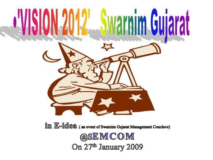 'VISION 2012'   Swarnim Gujarat<br />in E-idea ( an event of Swarnim Gujarat Management Conclave)<br />@SEMCOM<br />On 27t...
