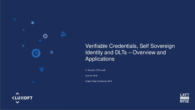 www.luxoft.com Verifiable Credentials, Self Sovereign Identity and DLTs – Overview and Applications V. Suvorov, CTO Luxoft...