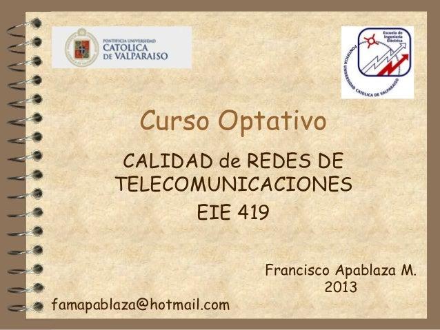 Curso Optativo CALIDAD de REDES DE TELECOMUNICACIONES EIE 419  famapablaza@hotmail.com  Francisco Apablaza M. 2013