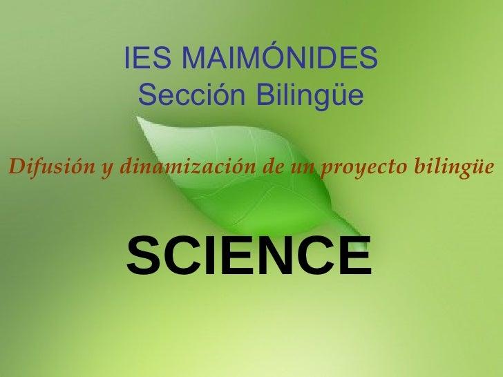 IES MAIMÓNIDES Sección Bilingüe Difusión y dinamización de un proyecto bilingüe SCIENCE