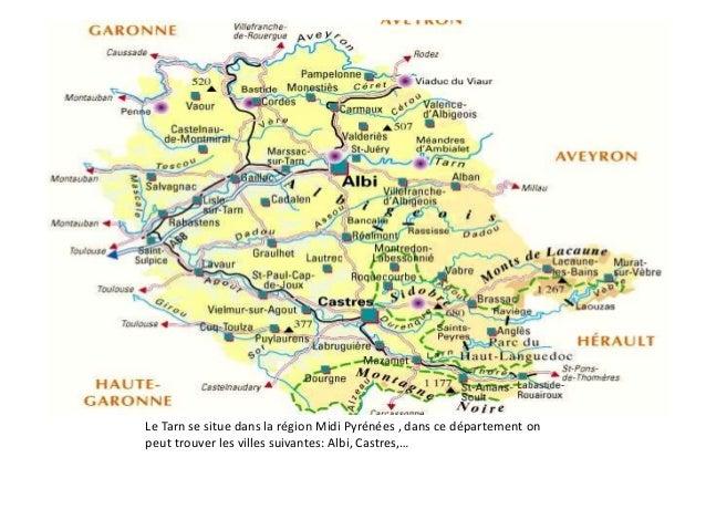 Le département du Tarn Le Tarn se situe dans la région Midi Pyrénées , dans ce département on peut trouver les villes suiv...