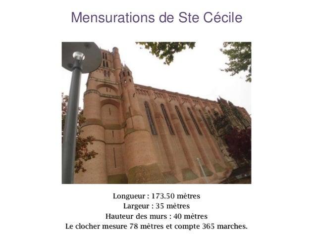 Mensurations de Ste Cécile  Longueur : 173.50 mètres Largeur : 35 mètres Hauteur des murs : 40 mètres Le clocher mesure 78...