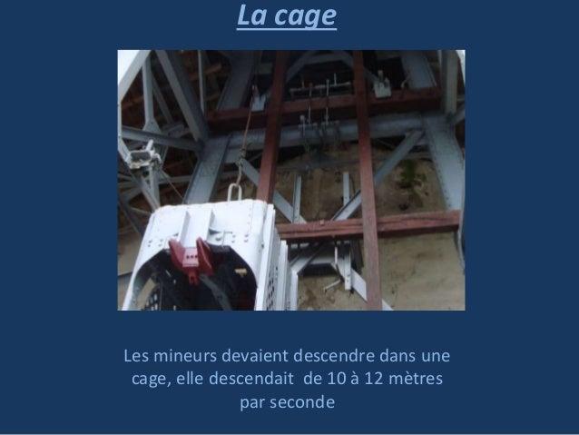 La cage  Les mineurs devaient descendre dans une cage, elle descendait de 10 à 12 mètres par seconde