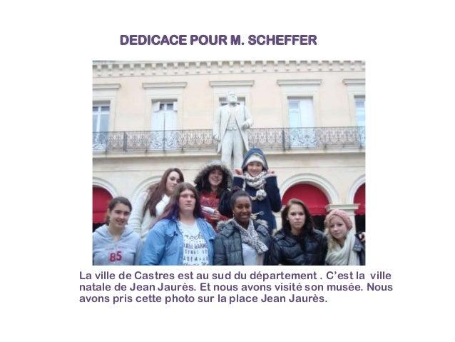 DEDICACE POUR M. SCHEFFER  La ville de Castres est au sud du département . C'est la ville natale de Jean Jaurès. Et nous a...