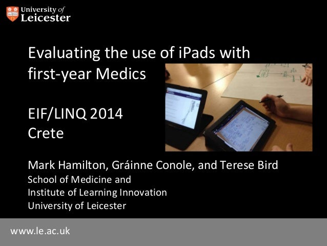 www.le.ac.uk Evaluating the use of iPads with first-year Medics EIF/LINQ 2014 Crete Mark Hamilton, Gráinne Conole, and Ter...