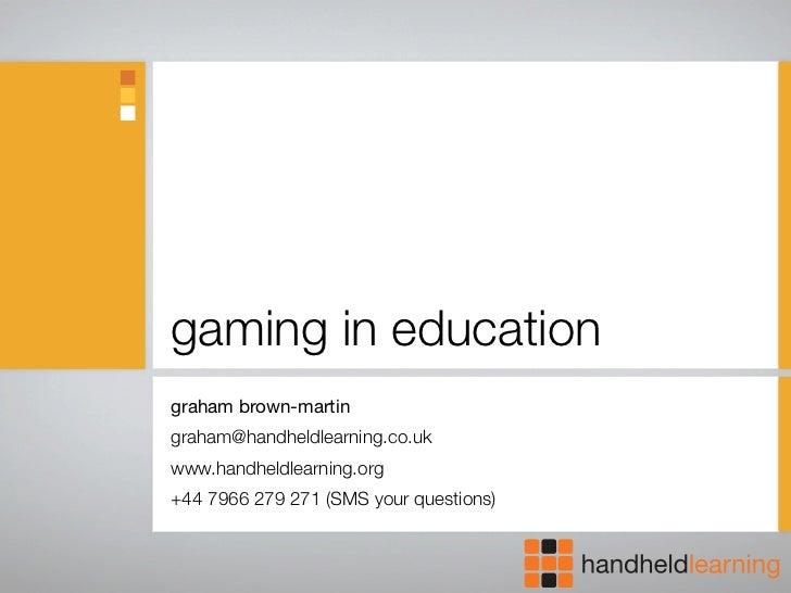 gaming in education graham brown-martin graham@handheldlearning.co.uk www.handheldlearning.org +44 7966 279 271 (SMS your ...