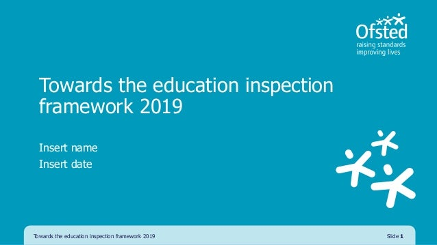 Towards the education inspection framework 2019 Insert name Insert date Towards the education inspection framework 2019 Sl...