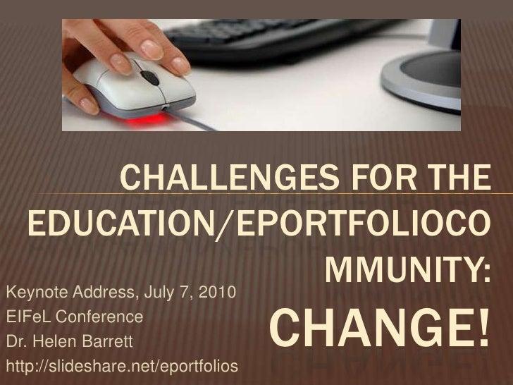 Challenges for the Education/ePortfolioCommunity:Change!<br />Keynote Address, July 7, 2010<br />EIFeL Conference<br />Dr....