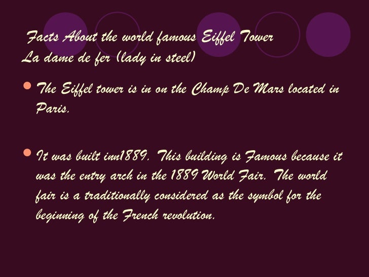 Facts About the world famous Eiffel TowerLa dame de fer (lady in steel) The Eiffel tower is in on the Champ De Mars locat...