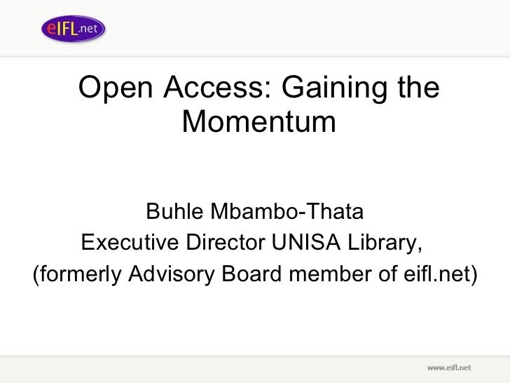 Open Access: Gaining the Momentum Buhle Mbambo-Thata Executive Director UNISA Library,  (formerly Advisory Board member of...