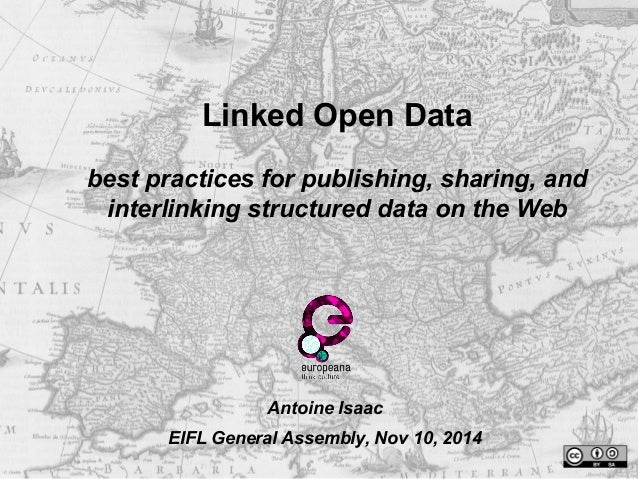Linked Open Data  best practices for publishing, sharing, and  interlinking structured data on the Web  Antoine Isaac  EIF...