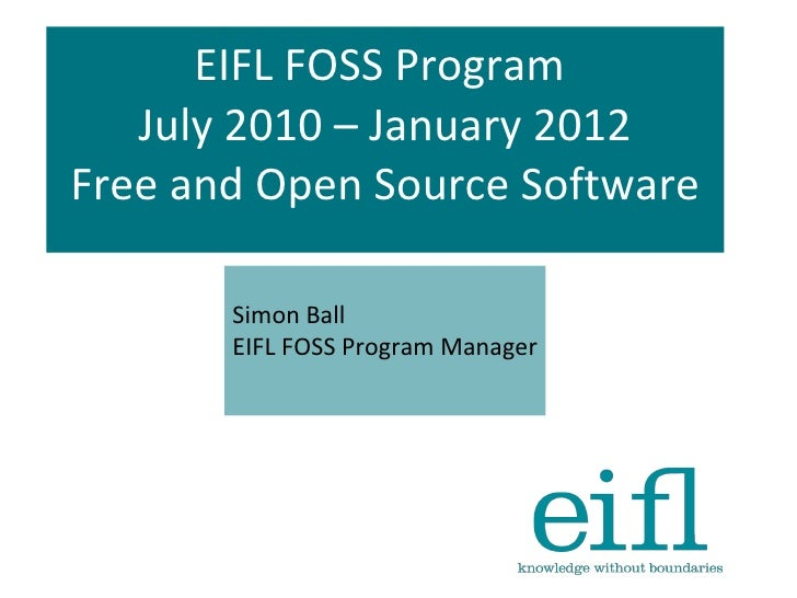 EIFL FOSS Program  July 2010 – January 2012 Free and Open Source Software Simon Ball EIFL FOSS Program Manager