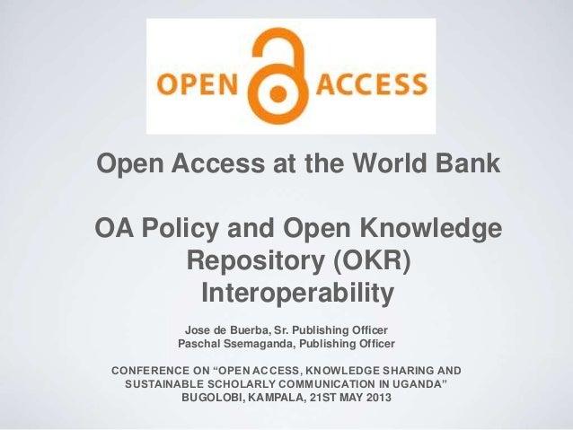 Open Access at the World Bank OA Policy and Open Knowledge Repository (OKR) Interoperability Jose de Buerba, Sr. Publishin...