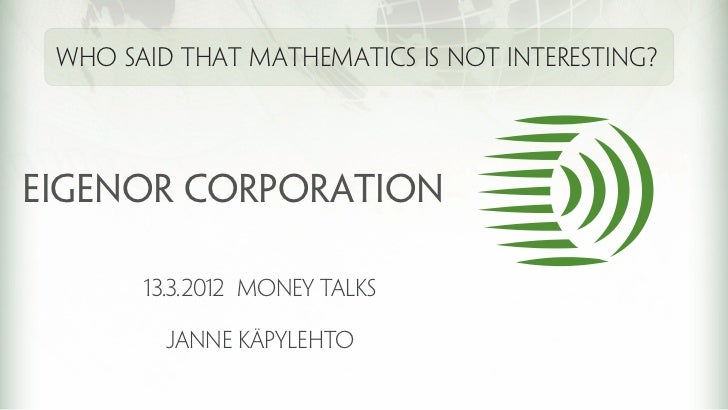 Who said that mathematics is not interesting?EIGENOR corporation       13.3.2012 Money talks         Janne käpylehto