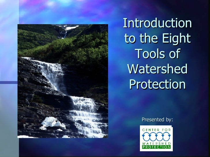 Introduction to the Eight Tools of Watershed Protection Presented by: