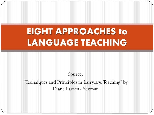 """Source: """"Techniques and Principles in LanguageTeaching"""" by Diane Larsen-Freeman EIGHT APPROACHES to LANGUAGE TEACHING"""
