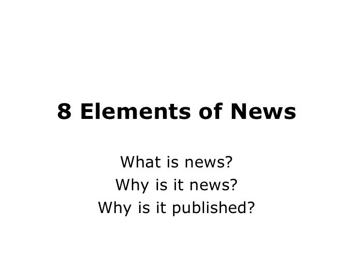8 Elements of News What is news? Why is it news? Why is it published?