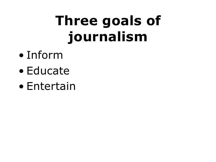 Three goals of journalism <ul><li>Inform </li></ul><ul><li>Educate </li></ul><ul><li>Entertain </li></ul>