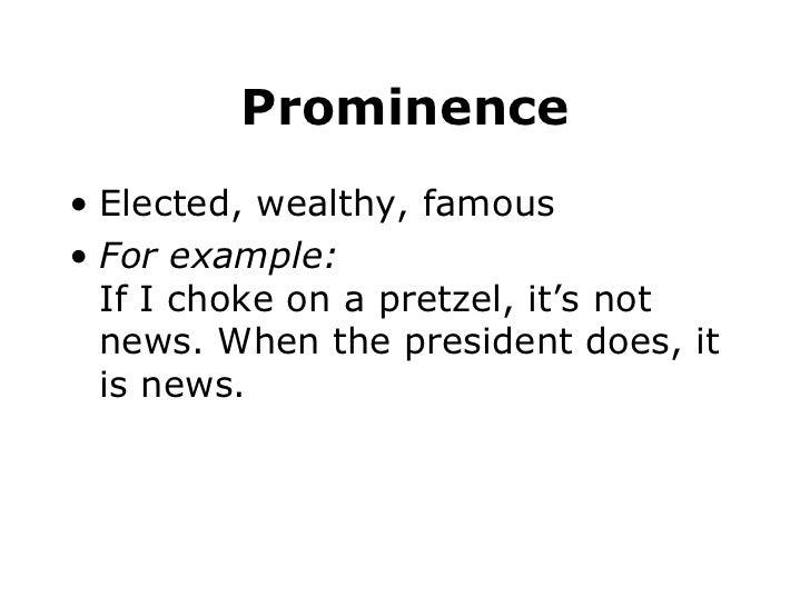 Prominence <ul><li>Elected, wealthy, famous </li></ul><ul><li>For example: If I choke on a pretzel, it's not news. When th...