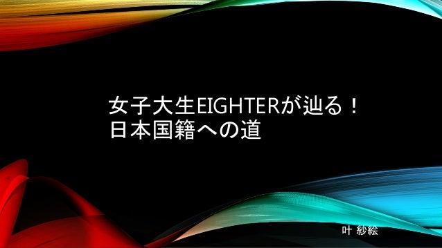女子大生EIGHTERが辿る! 日本国籍への道 叶 紗絵