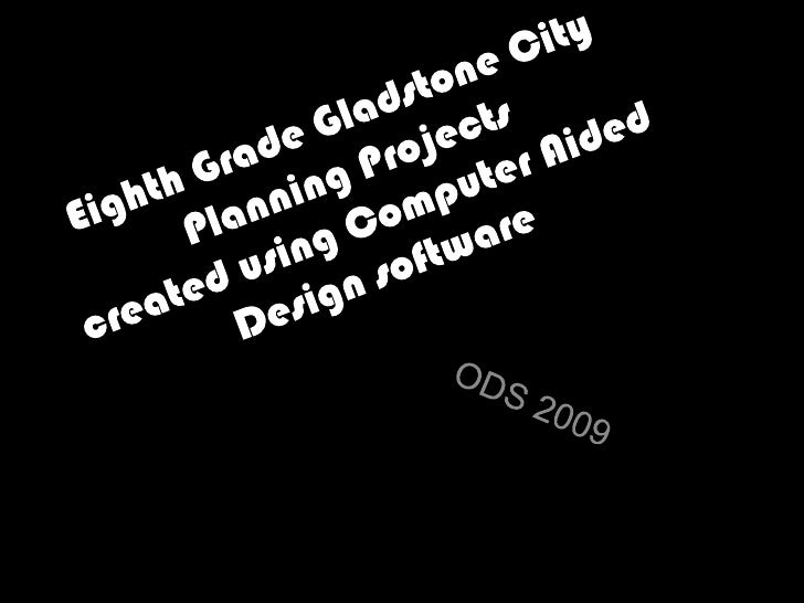 Eighth Grade Gladstone City Planning Projectscreated using Computer Aided Design software<br />ODS 2009<br />