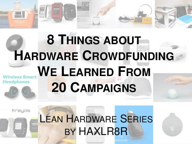 8 THINGS ABOUT  HARDWARE CROWDFUNDING  WE LEARNED FROM  20 CAMPAIGNS  LEAN HARDWARE SERIES  BY HAXLR8R