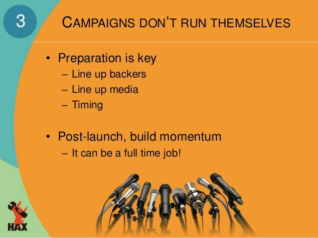 CAMPAIGNS DON'T RUN THEMSELVES  • Preparation is key  – Line up backers  – Line up media  – Timing  • Post-launch, build m...