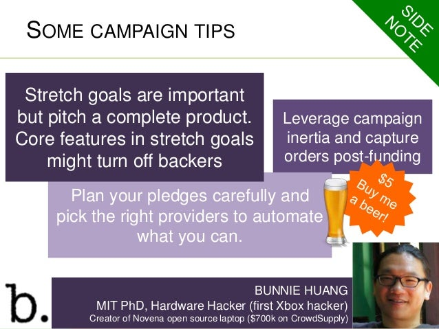 SOME CAMPAIGN TIPS  Leverage campaign  inertia and capture  orders post-funding  Stretch goals are important  but pitch a ...