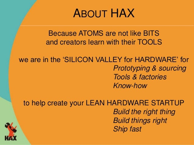 ABOUT HAX  Because ATOMS are not like BITS  and creators learn with their TOOLS  we are in the 'SILICON VALLEY for HARDWAR...