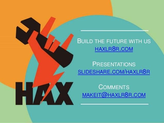 BUILD THE FUTURE WITH US  HAXLR8R.COM  PRESENTATIONS  SLIDESHARE.COM/HAXLR8R  COMMENTS  MAKEIT@HAXLR8R.COM