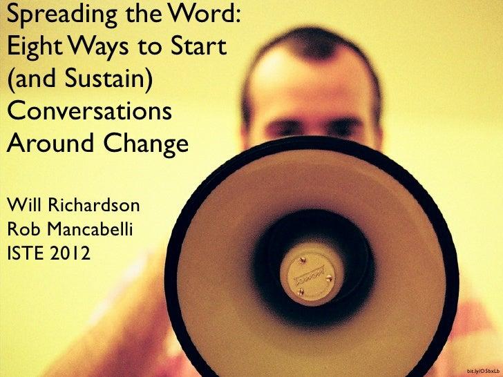 Spreading the Word:Eight Ways to Start(and Sustain)ConversationsAround ChangeWill RichardsonRob MancabelliISTE 2012       ...
