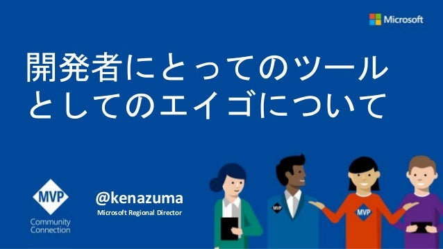 開発者にとってのツール としてのエイゴについて @kenazuma Microsoft Regional Director